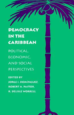 Democracy in the Caribbean By Dominguez, Jorge I. (EDT)/ Pastor, Robert A./ Worrell, R. Delisle (EDT)/ Dominguez, Jorge I./ Pastor, Robert A. (EDT)